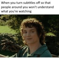 Business, Mind, and Own: When you turn subtitles off so that  people around you won't understand  what you're watching Mind your own business ffs
