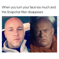 Tank Shrader: When you turn your face too much and  the Snapchat filter disappears  GO Tank Shrader