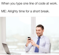 "Work, Break, and Time: When you type one line of code at work  ME: Alrighty time for a short break. ""That's enough for today!"""
