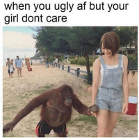 You Ugly: when you ugly af but your  girl dont care
