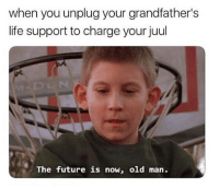 Ass, Bitch, and Future: when you unplug your grandfather's  life support to charge your juul  The future is now, old man. Bitch ass mf