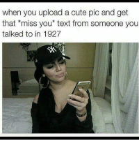 "Cute, Memes, and Text: when you upload a cute pic and get  that ""miss you"" text from someone you  talked to in 1927 Reap your loss  LIKE My page --> Spectacular"