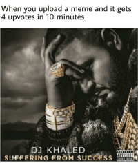 "DJ Khaled, Meme, and Memes: When you upload a meme and it gets  4  upvotes in 10 minutes  DJ KHALED  SUFFERING FROM SUCCESS  ADVISORY <p>It's tuff being famous via /r/memes <a href=""https://ift.tt/2K23xdt"">https://ift.tt/2K23xdt</a></p>"