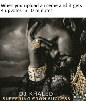 Dank, DJ Khaled, and Meme: When you upload a meme and it gets  4 upvotes in 10 minutes  DJ KHALED  SUFFERING FROM SUCCESS  PABCNTAL  ADVISORY It's tuff being famous by amazed_spirit FOLLOW 4 MORE MEMES.