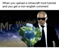<p>Mr.🅱orld🅱ide</p>: When you upload a minecraft mod tutorial  and you get a non-english comment  Mr  Made By Paula K <p>Mr.🅱orld🅱ide</p>