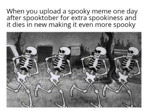 Meme, Reddit, and Spooky: When you upload a spooky meme one day  after spooktober for extra spookiness and  it dies in new making it even more spooky *spookiness intensifies*