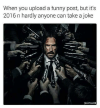 Its 2016: When you upload a tunny post, but it's  2016 n hardly anyone can take a joke  aLUTALO8