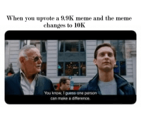 Meme, Guess, and Make A: When you upvote a 9.9K meme and the meme  changes to 10K  You know, I guess one person  can make a difference. I am the one