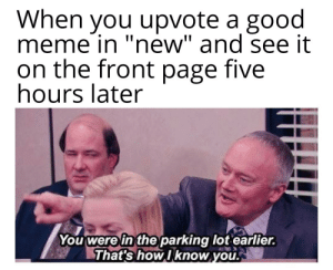 "See you later, guys: When you upvote a good  meme in ""new"" and see it  on the front page five  hours later  You were in the parking lot earlier.  That's how Iknow you. See you later, guys"