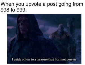 Be Like, Dank, and Memes: When you upvote a post going from  998 to 999.  I guide others to a treasure that I cannot possess It be like that sometimes. by BactaBombsSuck MORE MEMES