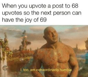 Dank, Memes, and Target: When you upvote a post to 68  upvotes so the next person can  have the joy of 69  I, too, am extraordinarily humble Titles are the hardest part tbh by Spidey0nMeth MORE MEMES