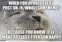 Happy, Make, and You: WHEN YOU UPVOTE EVERY  POST ON/R/WHOLESOMEMEMES  BECAUSE YOU KNOW ITLL  MAKE  AT LEAST 1 PERSON HAPPY  imgfipcom <p>If you are happy, I am too.</p>