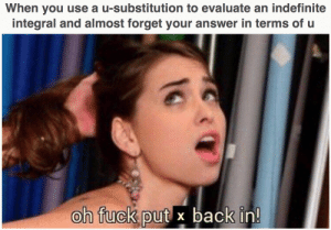 this is what it looks like when someone is thinking hard during an exam: When you use a u-substitution to evaluate an indefinite  integral and almost forget your answer in terms of u  oh fuck put x back in! this is what it looks like when someone is thinking hard during an exam