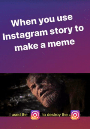 me_irl: When you use  Instagram story to  make a meme  Tused the  to destroy thea  a O  0 me_irl