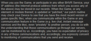 """Did Zucc take over DBD???: When you use the Game, or participate in any other BHVR Service, your  IP address (the Internet protocol address from which you access any of  the above) may be stored in our records. When the Game, or any  element or module thereof, is updated or """"patched,"""" our patch routine  may check your Device to see that you have the most recent version of  game-specific files; when you communicate within the Game or any  communication feature in the Game (e.g. live chat, instant message  services and the like), even """"privately"""" to another person, you do so with  the understanding that those communications go through our servers,  can be monitored by us. Accordingly, you have no expectation of privacy  in any of those communications and, accordingly, you expressly consent  to monitoring of communications that you send and receive. Did Zucc take over DBD???"""