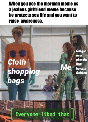 Jealous, Life, and Meme: When you use the merman meme as  a jealous girlfriend meme because  he protects sea life and you want to  raise awareness.  Single  use  plastic  that  Cloth  Me  shopping  bags  harms  fishies  Everyone 1iked that Save the fish!!