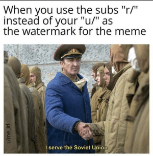"meirl: When you use the subs ""r/""  instead of your ""u/"" as  the watermark for the meme  I serve the Soviet Union  r/me_irl meirl"