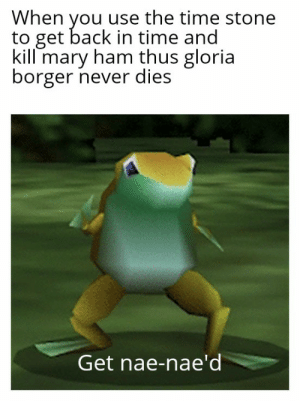 Time, Never, and Back: When you use the time stone  to get back in time and  kill mary ham thus gloria  borger never dies  Get nae-nae'd Time stone