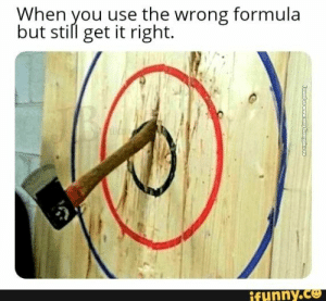 : When you use the wrong formula  but still get it right.  ifunny.co  Foundencw veryfunnypicC