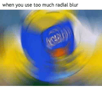 when you use too much radial blur u never seen shit like this b4 👌👌👌👌👌