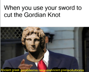 History, Ancient, and Greek: When you use your sword to  cut the Gordian Knot  Ancient greek problems requireAncient greeksolutions Ancient Greek Problems < Alexander the Great
