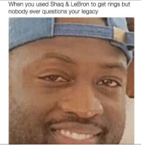 D Wade be like...: When you used Shaq & LeBron to get rings but  nobody ever questions your legacy D Wade be like...