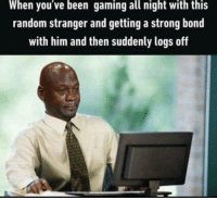 It hurts so bad: When you ve been gaming all night with this  random stranger and getting a strong bond  with him and then suddenly logs off It hurts so bad