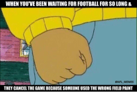 RT @NFL_Memes: Smh..: WHEN YOU VE BEEN WAITING FOR FOOTBALLFOR SO LONG &  @NFL MEMES  THEY CANCEL THE GAME BECAUSE SOMEONEUSED THE WRONG FIELD PAINT RT @NFL_Memes: Smh..