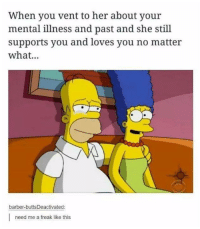 Barber, Humans of Tumblr, and Her: When you vent to her about your  mental illness and past and she still  supports you and loves you no matter  what...  barber-buttsDeactivated:  need me a freak like this