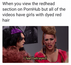Just tryna nut to the naturals: When you view the redhead  section on PornHub but all of the  videos have girls with dyed red  hair  I feel betrayed Just tryna nut to the naturals