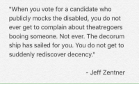 """Truth.: """"When you vote for a candidate who  publicly mocks the disabled, you do not  ever get to complain about theatregoers  booing someone. Not ever. The decorum  ship has sailed for you. You do not get to  suddenly rediscover decency.""""  Jeff Zentner Truth."""
