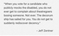 """Image from Meme GOP: """"When you vote for a candidate who  publicly mocks the disabled, you do not  ever get to complain about theatre goers  booing someone. Not ever. The decorum  ship has sailed for you. You do not get to  suddenly rediscover decency.""""  Jeff Zentner Image from Meme GOP"""
