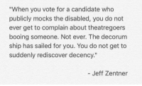 """found on Meme GOP: """"When you vote for a candidate who  publicly mocks the disabled, you do not  ever get to complain about theatregoers  booing someone. Not ever. The decorum  ship has sailed for you. You do not get to  suddenly rediscover decency.""""  Jeff Zentner found on Meme GOP"""