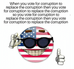 Vote For: When you vote for corruption to  replace the corruption then you vote  for corruption to replace the corruption  so you vote for corruption to  replace the corruption then you vote  for corruption to replace the corruption