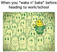 "Ever been caught high at work-school? Explain what happened in the comments!: When you ""wake n' bake"" before  heading to work/school  THE  WORLD Ever been caught high at work-school? Explain what happened in the comments!"