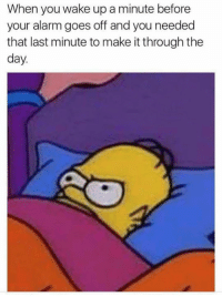 Waked Up: When you wake up a minute before  your alarm goes off and you needed  that last minute to make it through the  day.