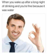 Drinking, Water, and Dank Memes: When you wake up after a long night  of drinking and you're fine because it  was water Stay hydrated