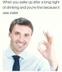 Drinking, Water, and Wake: When you wake up after a long night  of drinking and you're fine because it  was water <p>Water is da wae</p>