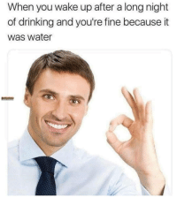 Drinking, Water, and Nice: When you wake up after a long night  of drinking and you're fine because it  was water nice