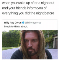 Billy Ray: when you wake up after a night out  and your friends inform you of  everything you did the night before  Billy Ray Cyrus @billyraycyrus  Much to think about.