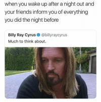 Is everyone mad at me!?: when you wake up after a night out and  your friends inform you of everything  you did the night before  Billy Ray Cyrus @billyraycyrus  Much to think about Is everyone mad at me!?