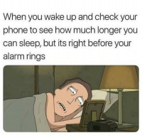 Phone, Alarm, and Sleep: When you wake up and check your  phone to see how much longer you  can sleep, but its right before your  alarm rings I just want to sleep more