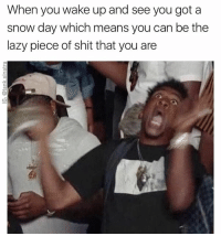 Funny,  When You Wake Up, and Snow-Day: When you wake up and see you got a  snow day which means you can be the  lazy piece of shit that you are I am highly motivated to be lazy