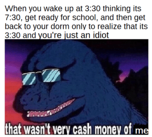 Money, School, and Cash Money: When you wake up at 3:30 thinking its  7:30, get ready for school, and then get  back to your dorm only to realize that its  3:30 and you're just an idiot  that wasn't very cash money of me i made an oopsie