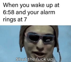 quiet, machine: When you wake up at  6:58 and your alarm  rings at 7  Shut the fuck up quiet, machine