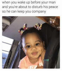 Dank Memes, Peace, and Disturbed: when you wake up before your man  and you're about to disturb his peace  so he can keep you company They hate it when you're doing anything without them. 😂😂😂😂