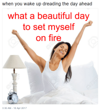Beautiful, Fire, and Apr: when you wake up dreading the day ahead  what a beautiful day  on fire  to set myself  3:30 AM-18 Apr 2017
