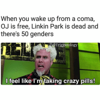 """Crazy, Memes, and News: When you wake up from a coma,  OJ is free, Linkin Park is dead and  there's 50 genders  Triggerology  I feel like l'm taking crazy pills! """"Actually there's more than 50 genders"""" 😂If you been in a coma since the 90's I got some news for you guys!"""