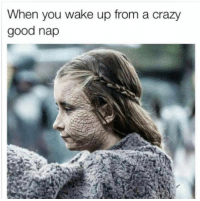 Crazy, Game of Thrones, and Good: When you wake up from a crazy  good nap