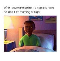 Memes, 🤖, and Idea: When you wake up from a nap and have  no idea if it's morning or night Fucks going on..😑😂😂